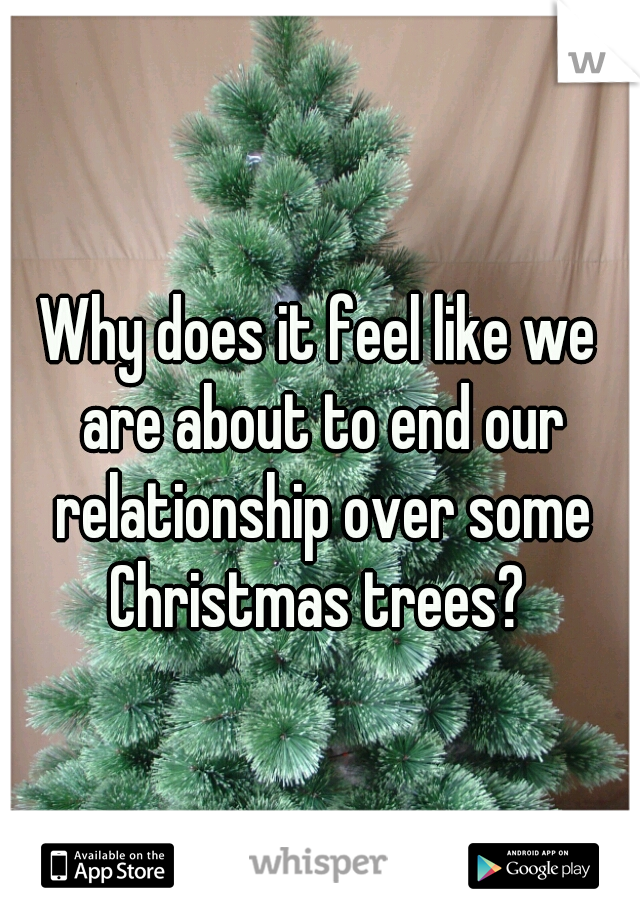 Why does it feel like we are about to end our relationship over some Christmas trees?