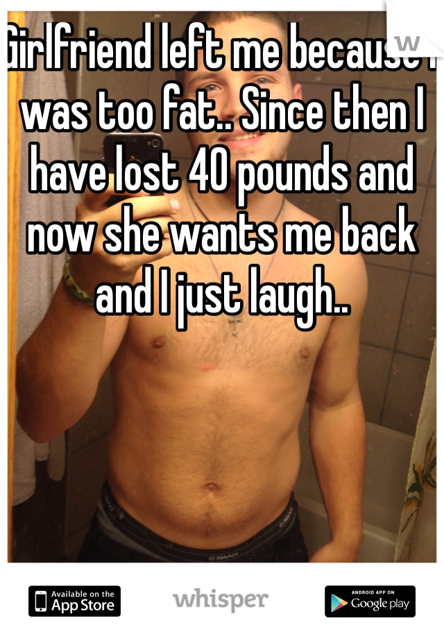 Girlfriend left me because I was too fat.. Since then I have lost 40 pounds and now she wants me back and I just laugh..