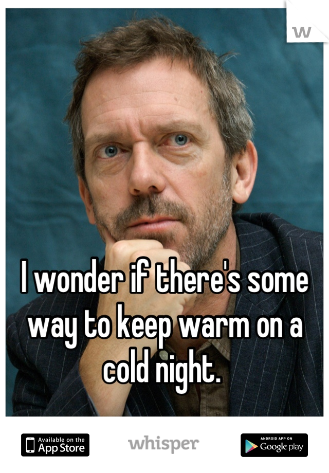 I wonder if there's some way to keep warm on a cold night.