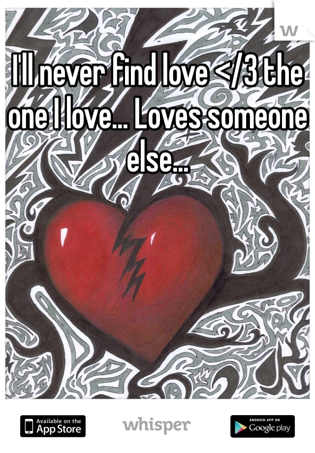 I'll never find love </3 the one I love... Loves someone else...