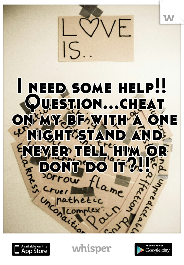 I need some help!! Question...cheat on my bf with a one night stand and never tell him or dont do it?!!