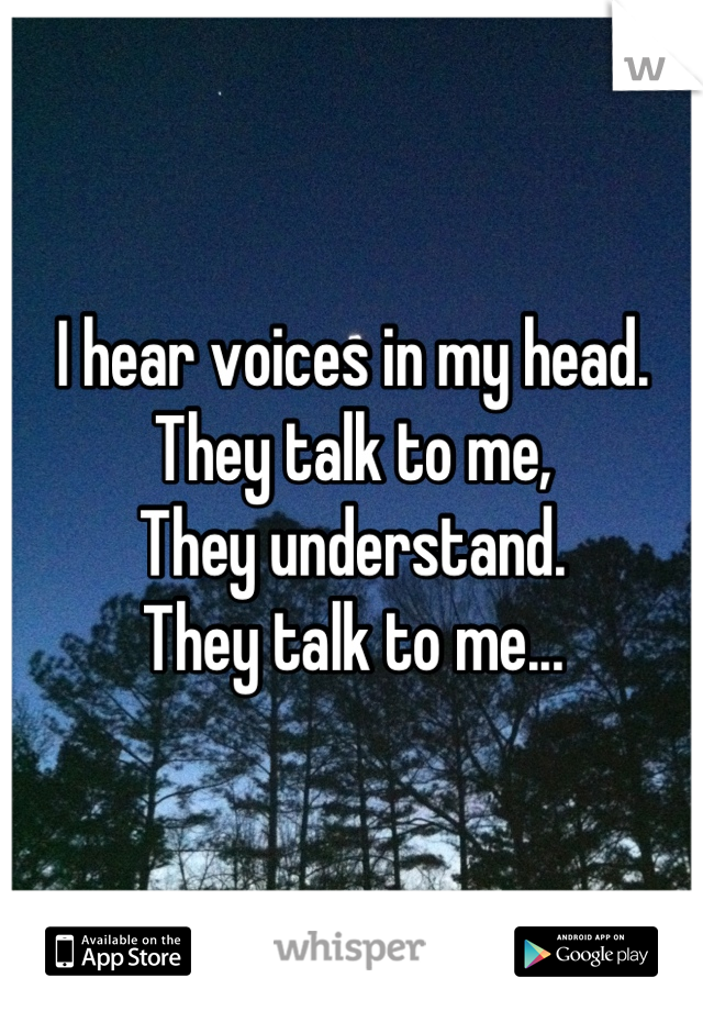 I hear voices in my head.  They talk to me, They understand.  They talk to me...