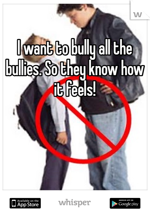 I want to bully all the bullies. So they know how it feels!