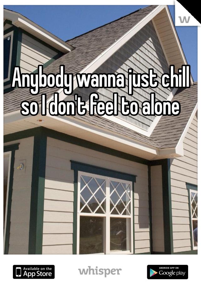 Anybody wanna just chill so I don't feel to alone