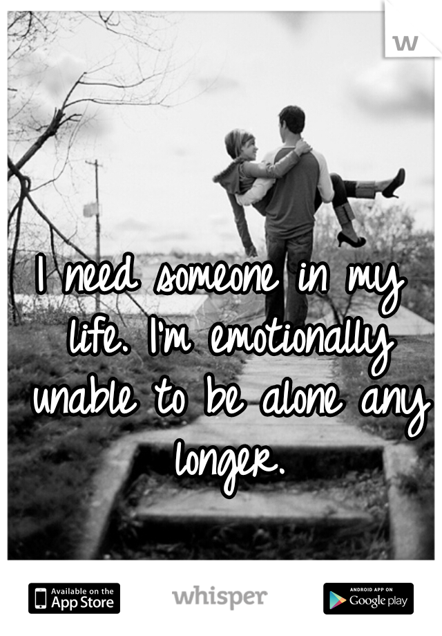 I need someone in my life. I'm emotionally unable to be alone any longer.