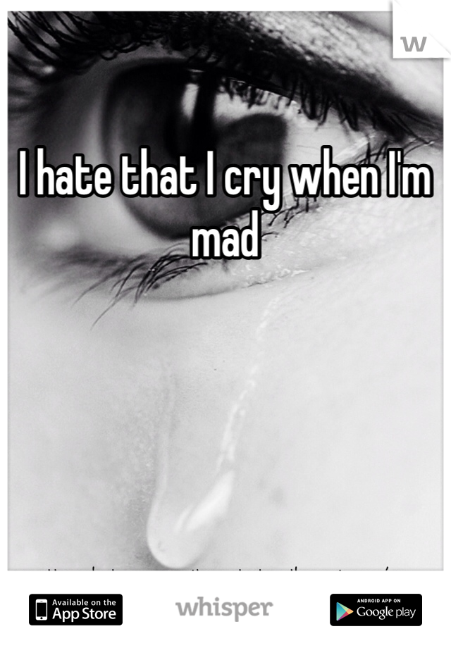 I hate that I cry when I'm mad