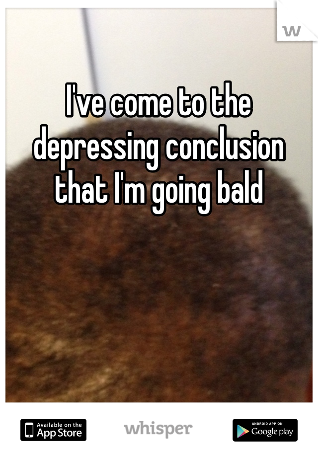 I've come to the depressing conclusion that I'm going bald