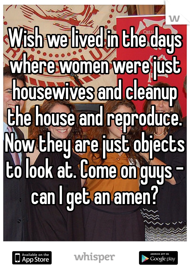 Wish we lived in the days where women were just housewives and cleanup the house and reproduce.  Now they are just objects to look at. Come on guys - can I get an amen?