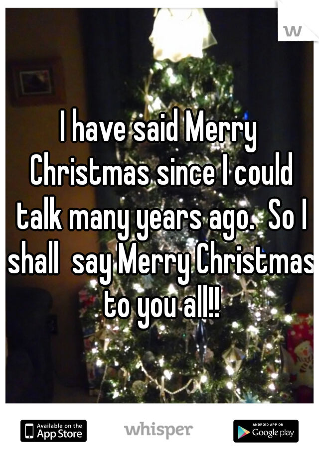 I have said Merry Christmas since I could talk many years ago.  So I shall  say Merry Christmas to you all!!