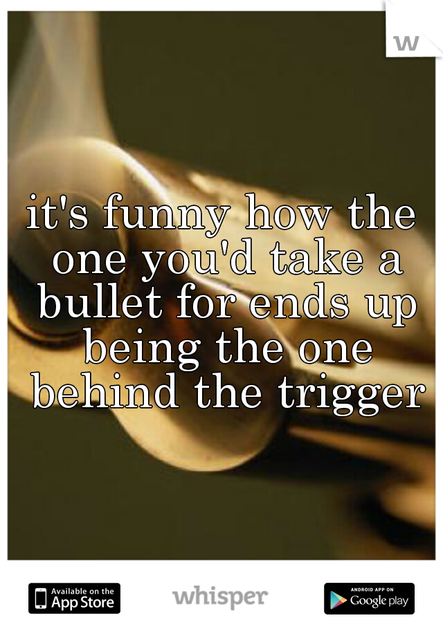 it's funny how the one you'd take a bullet for ends up being the one behind the trigger