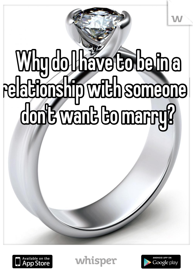 Why do I have to be in a relationship with someone I don't want to marry?