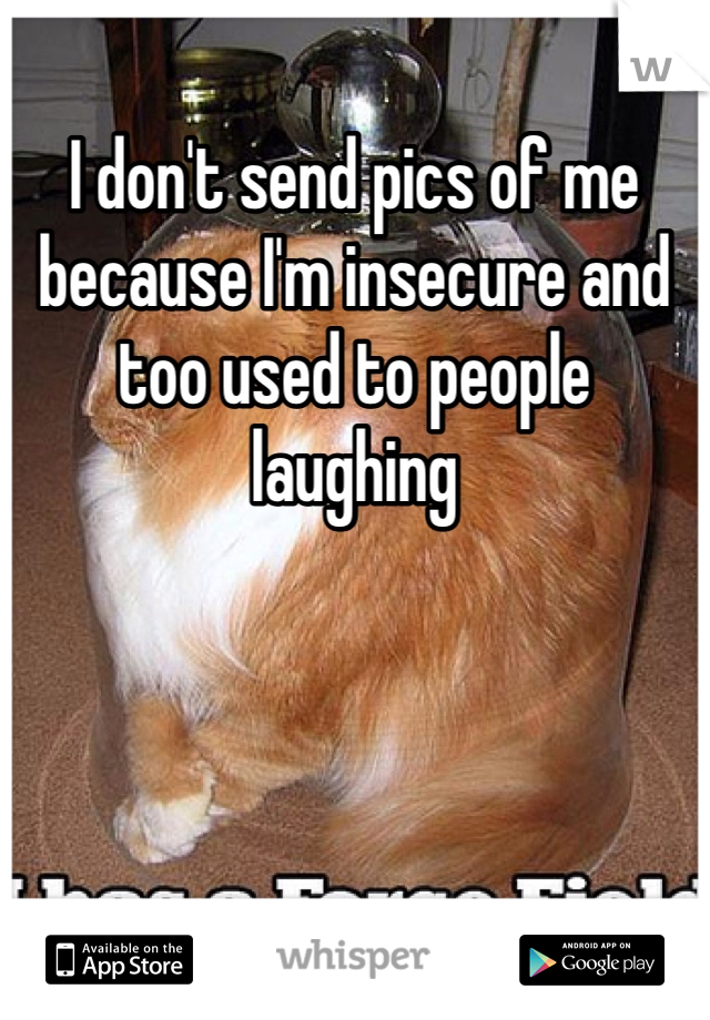 I don't send pics of me because I'm insecure and too used to people laughing