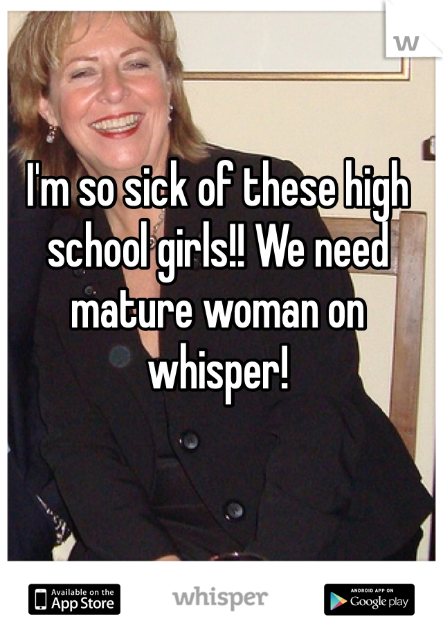 I'm so sick of these high school girls!! We need mature woman on whisper!