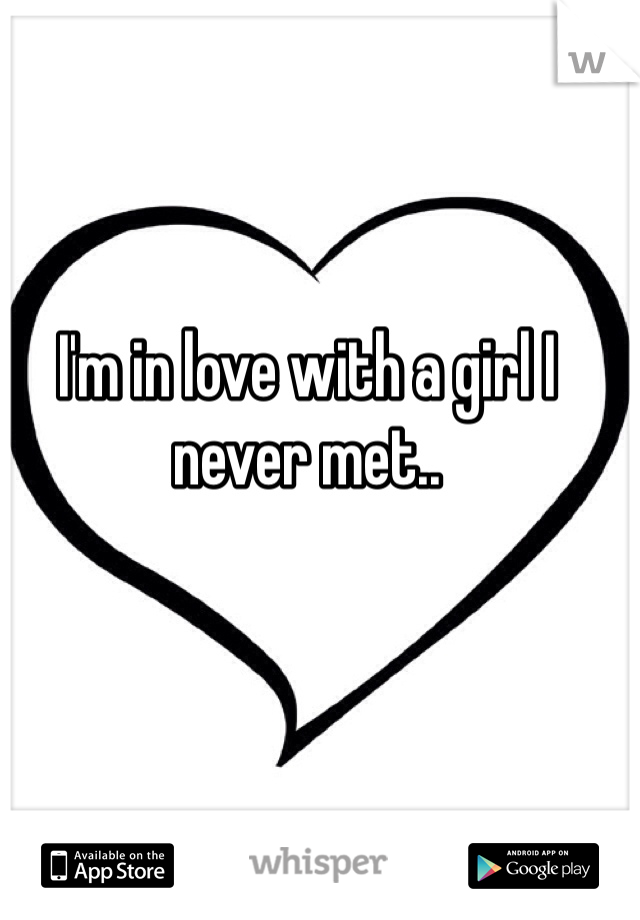 I'm in love with a girl I never met..