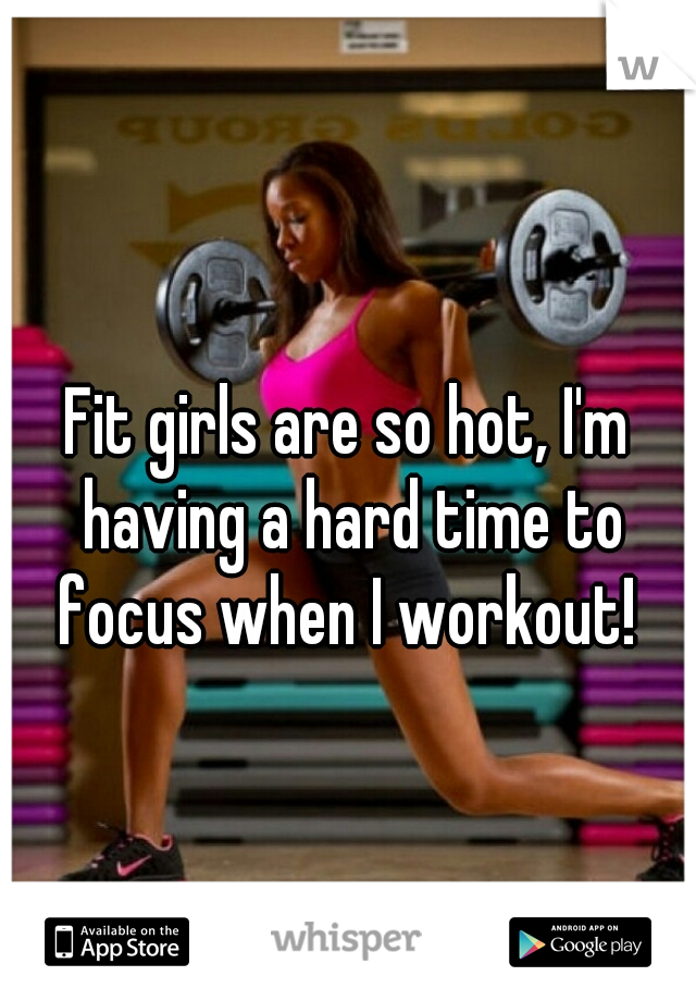 Fit girls are so hot, I'm having a hard time to focus when I workout!
