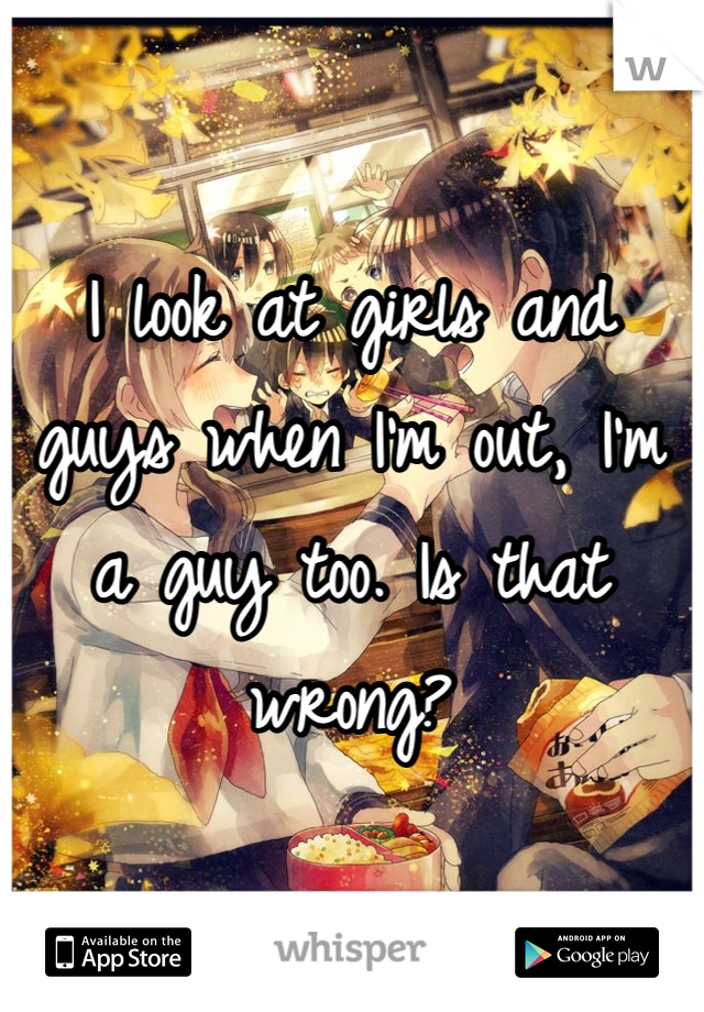 I look at girls and guys when I'm out, I'm a guy too. Is that wrong?