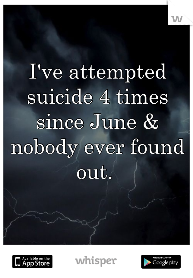 I've attempted suicide 4 times since June & nobody ever found out.