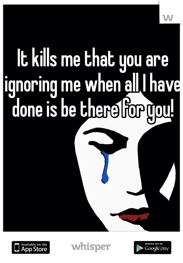 It kills me that you are ignoring me when all I have done is be there for you!