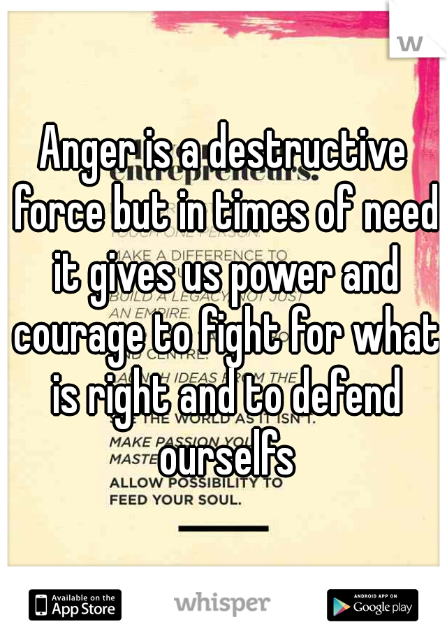 Anger is a destructive force but in times of need it gives us power and courage to fight for what is right and to defend ourselfs