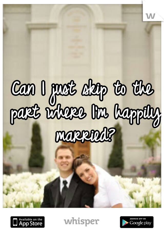 Can I just skip to the part where I'm happily married?
