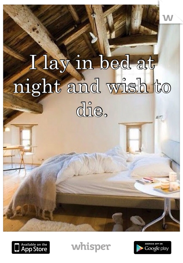 I lay in bed at night and wish to die.