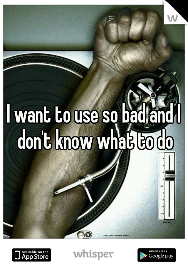 I want to use so bad and I don't know what to do