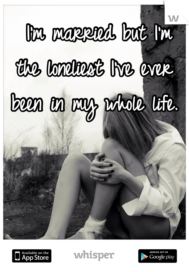 I'm married but I'm the loneliest I've ever been in my whole life.