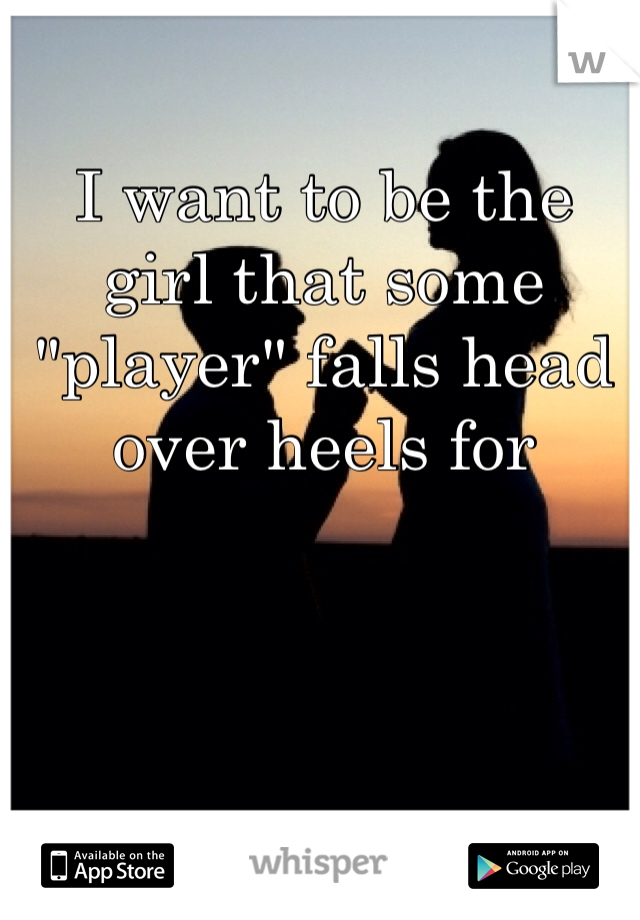 "I want to be the girl that some ""player"" falls head over heels for"