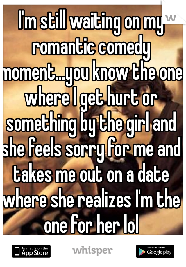 I'm still waiting on my romantic comedy moment...you know the one where I get hurt or something by the girl and she feels sorry for me and takes me out on a date where she realizes I'm the one for her lol