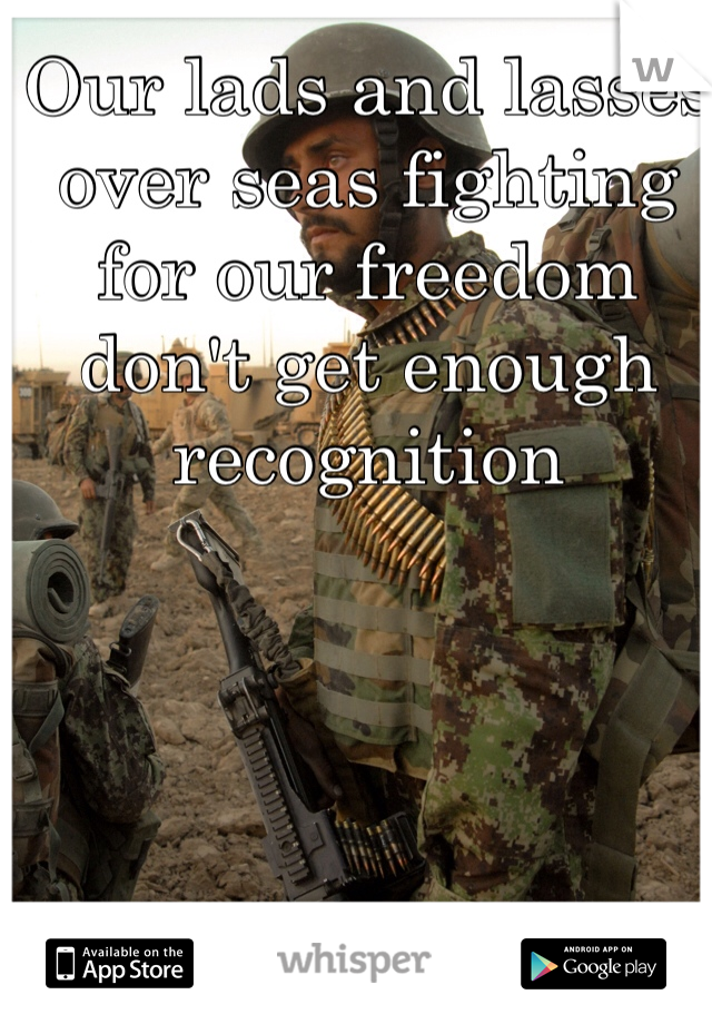Our lads and lasses over seas fighting for our freedom don't get enough recognition