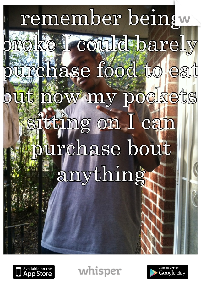 remember being broke I could barely purchase food to eat but now my pockets sitting on I can purchase bout anything