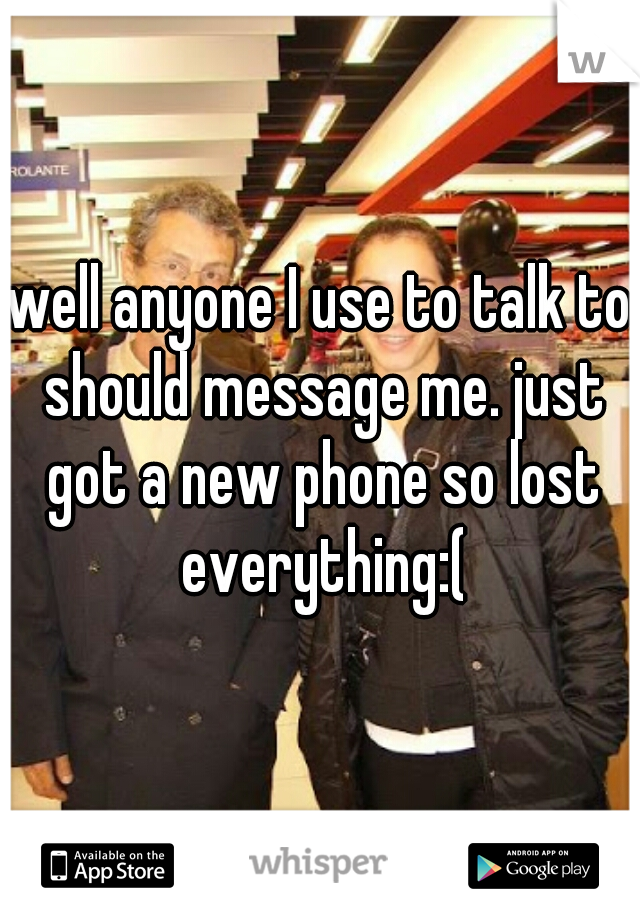 well anyone I use to talk to should message me. just got a new phone so lost everything:(
