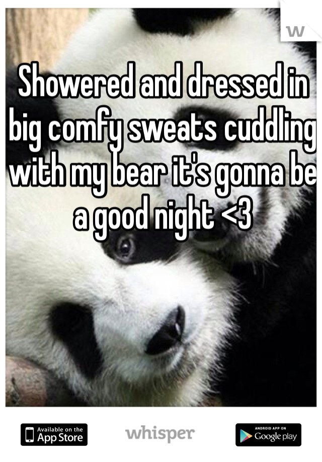 Showered and dressed in big comfy sweats cuddling with my bear it's gonna be a good night <3