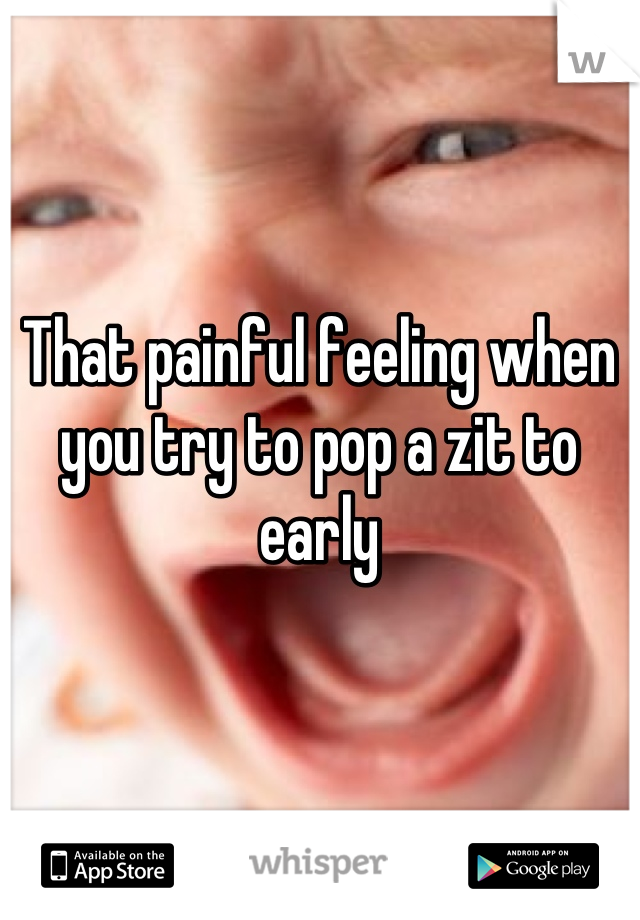 That painful feeling when you try to pop a zit to early
