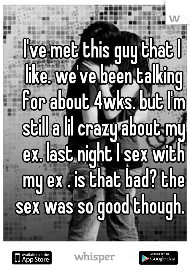 I've met this guy that I like. we've been talking for about 4wks. but I'm still a lil crazy about my ex. last night I sex with my ex . is that bad? the sex was so good though.