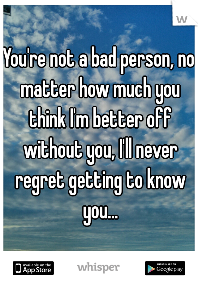 You're not a bad person, no matter how much you think I'm better off without you, I'll never regret getting to know you...