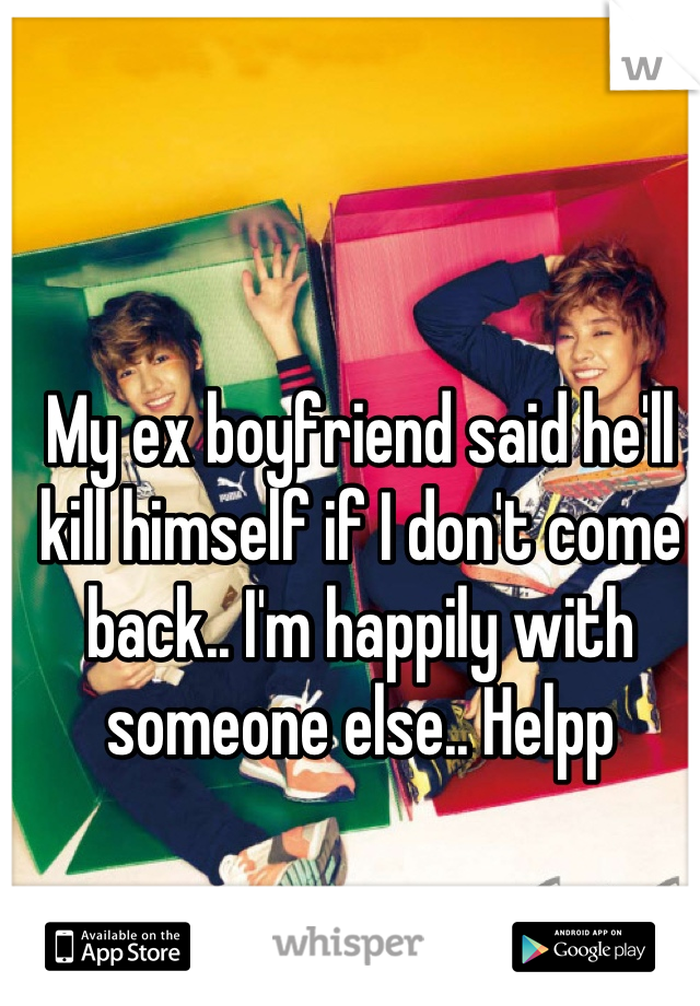 My ex boyfriend said he'll kill himself if I don't come back.. I'm happily with someone else.. Helpp
