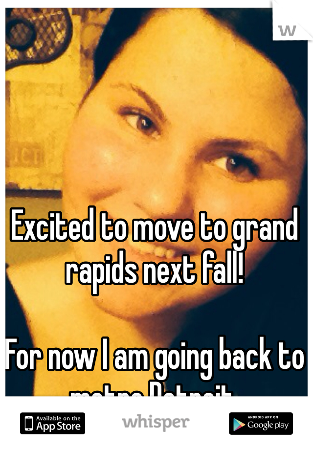 Excited to move to grand rapids next fall!   For now I am going back to metro Detroit.