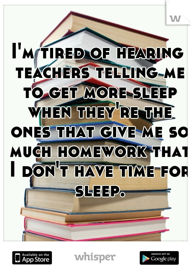 I'm tired of hearing teachers telling me to get more sleep when they're the ones that give me so much homework that I don't have time for sleep.