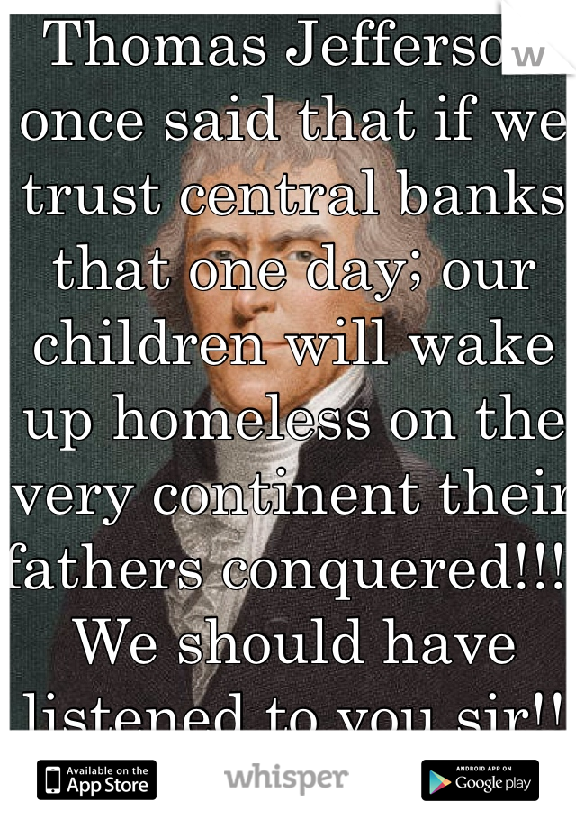Thomas Jefferson once said that if we trust central banks that one day; our children will wake up homeless on the very continent their fathers conquered!!!! We should have listened to you sir!! The last president to stand up to the bankers was JFK the greatest president who beat the bankers was Andrew Jackson
