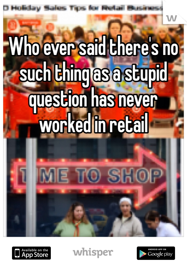 Who ever said there's no such thing as a stupid question has never worked in retail