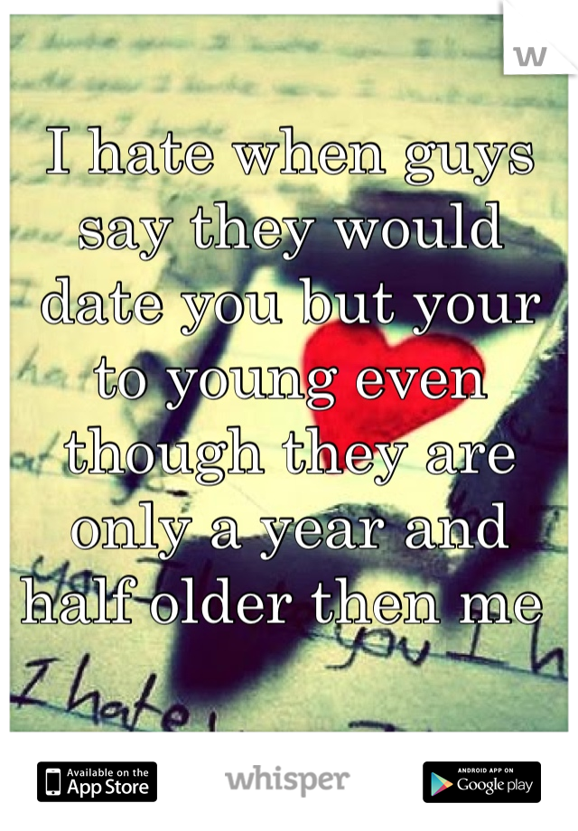 I hate when guys say they would date you but your to young even though they are only a year and half older then me