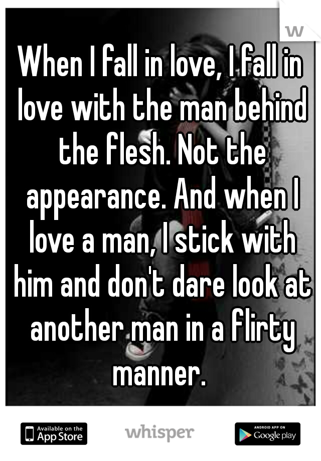 When I fall in love, I fall in love with the man behind the flesh. Not the appearance. And when I love a man, I stick with him and don't dare look at another man in a flirty manner.