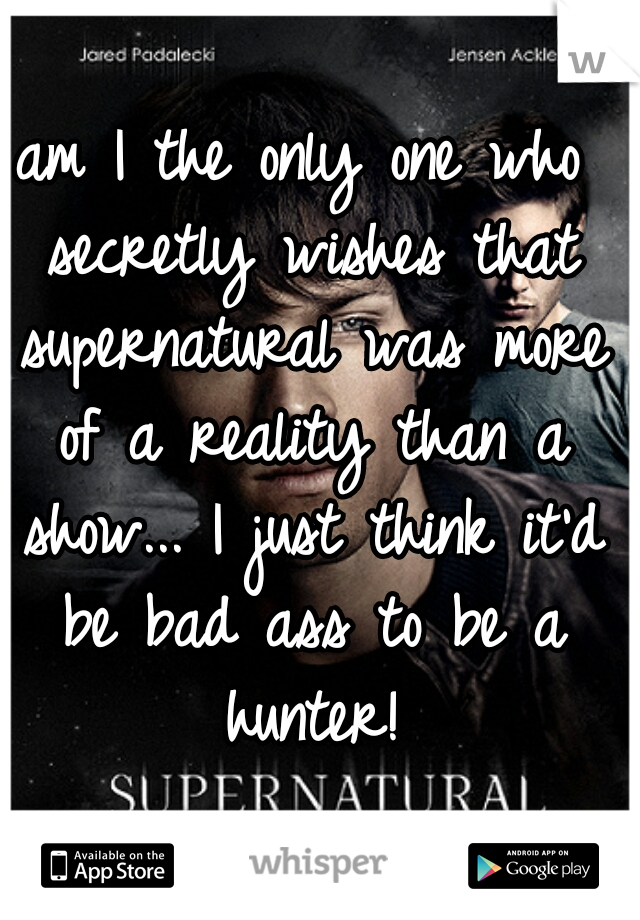 am I the only one who secretly wishes that supernatural was more of a reality than a show... I just think it'd be bad ass to be a hunter!