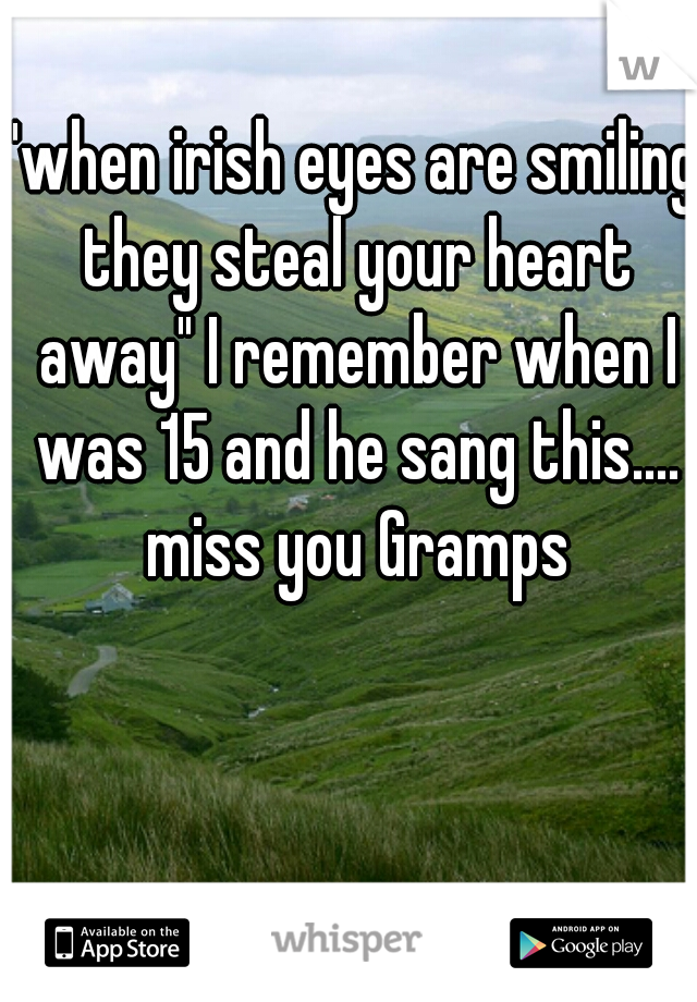 """""""when irish eyes are smiling they steal your heart away"""" I remember when I was 15 and he sang this.... miss you Gramps"""