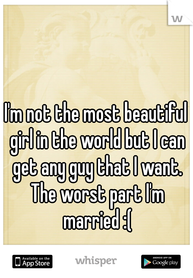 I'm not the most beautiful girl in the world but I can get any guy that I want. The worst part I'm married :(