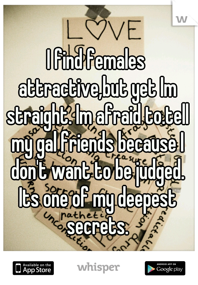 I find females attractive,but yet Im straight. Im afraid to.tell my gal friends because I don't want to be judged. Its one of my deepest secrets.