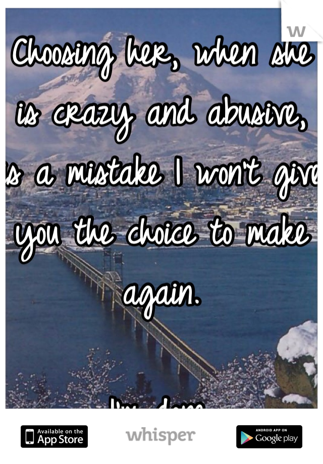 Choosing her, when she is crazy and abusive, is a mistake I won't give you the choice to make again.   I'm done.