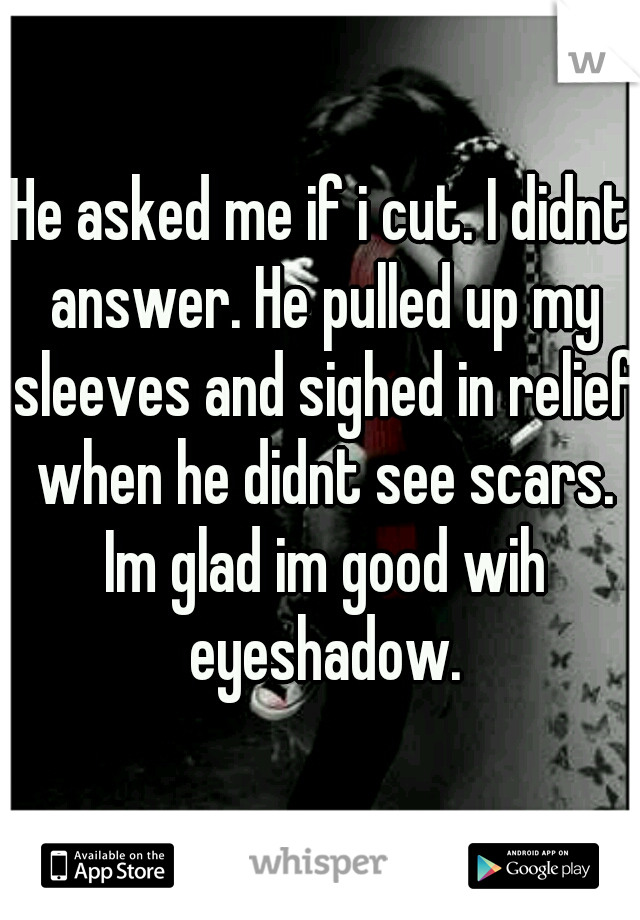 He asked me if i cut. I didnt answer. He pulled up my sleeves and sighed in relief when he didnt see scars. Im glad im good wih eyeshadow.