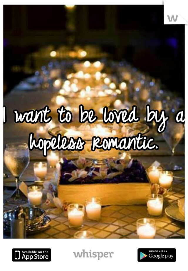 I want to be loved by a hopeless romantic.